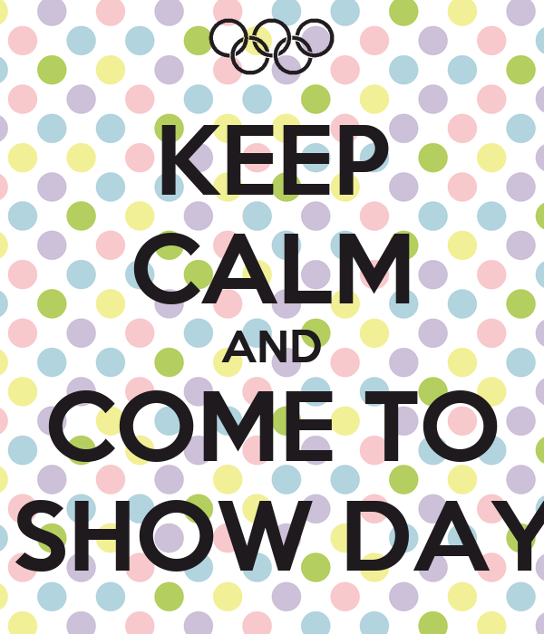 KEEP CALM AND COME TO  SHOW DAY