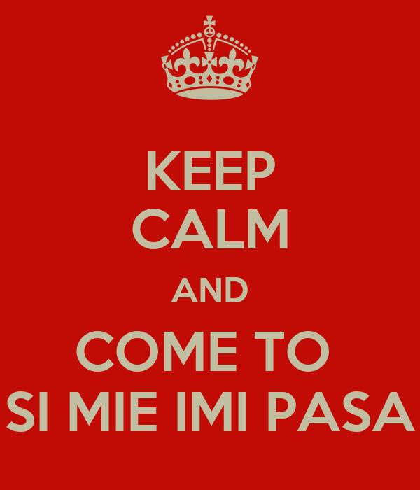 KEEP CALM AND COME TO  SI MIE IMI PASA