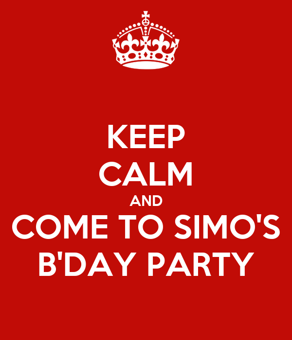 KEEP CALM AND COME TO SIMO'S B'DAY PARTY