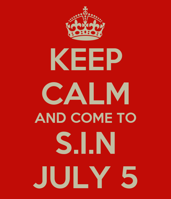 KEEP CALM AND COME TO S.I.N JULY 5