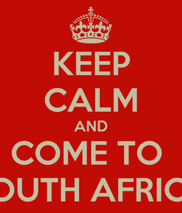 KEEP CALM AND COME TO  SOUTH AFRICA