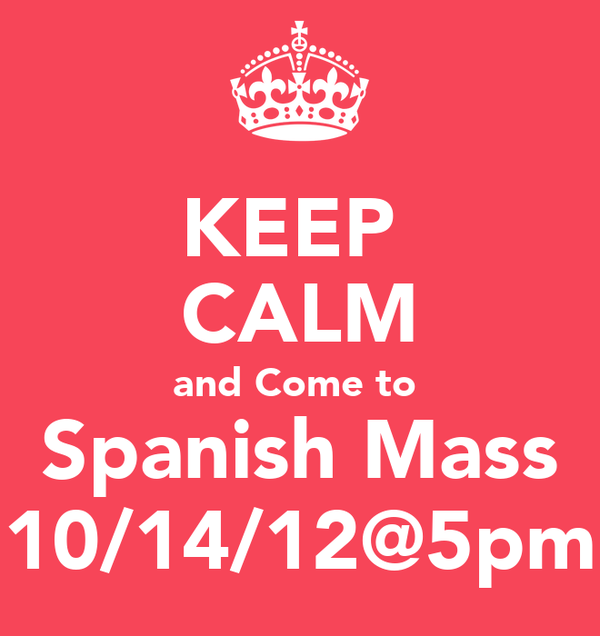 KEEP  CALM and Come to  Spanish Mass 10/14/12@5pm
