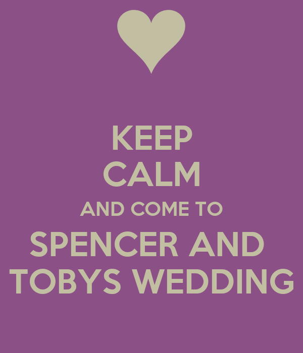 KEEP CALM AND COME TO SPENCER AND   TOBYS WEDDING