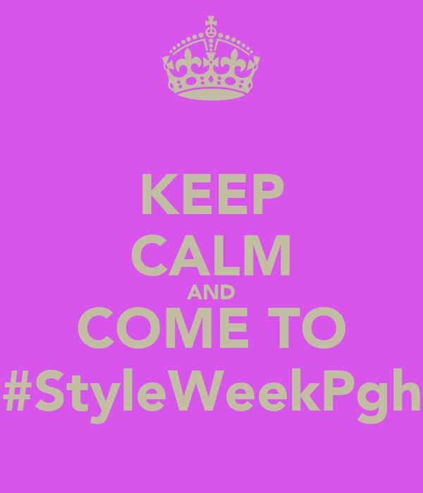 KEEP CALM AND COME TO #StyleWeekPgh