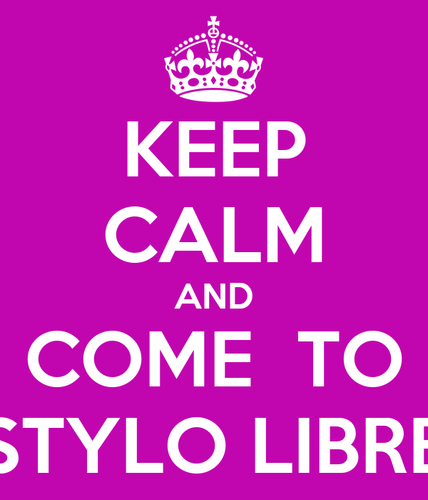 KEEP CALM AND COME  TO STYLO LIBRE