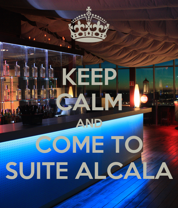 KEEP CALM AND COME TO SUITE ALCALA