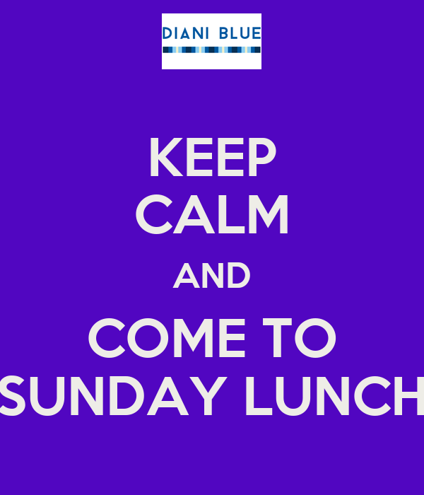KEEP CALM AND COME TO SUNDAY LUNCH