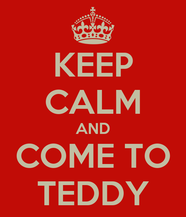 KEEP CALM AND COME TO TEDDY