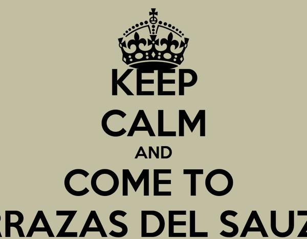 KEEP CALM AND COME TO  TERRAZAS DEL SAUZAL