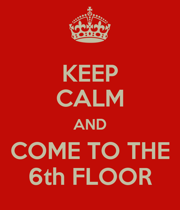 KEEP CALM AND COME TO THE 6th FLOOR