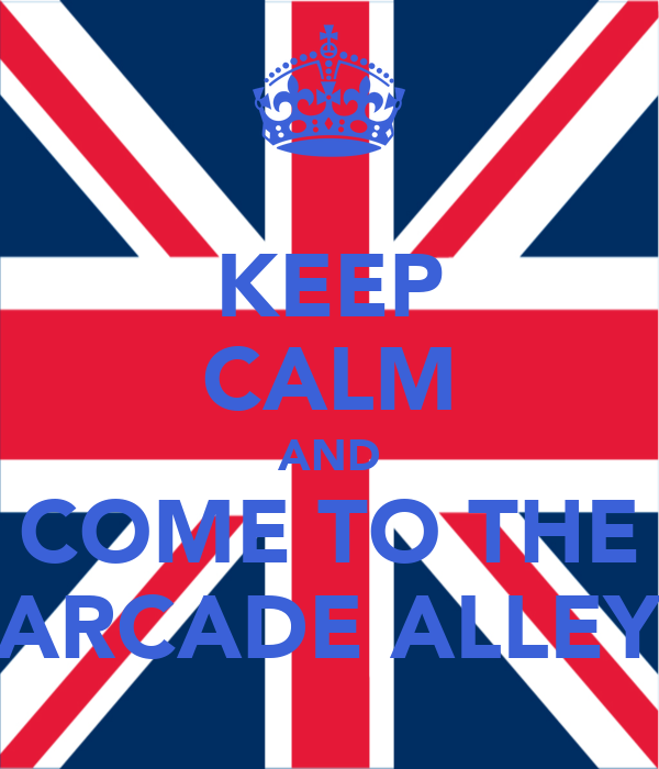 KEEP CALM AND COME TO THE ARCADE ALLEY