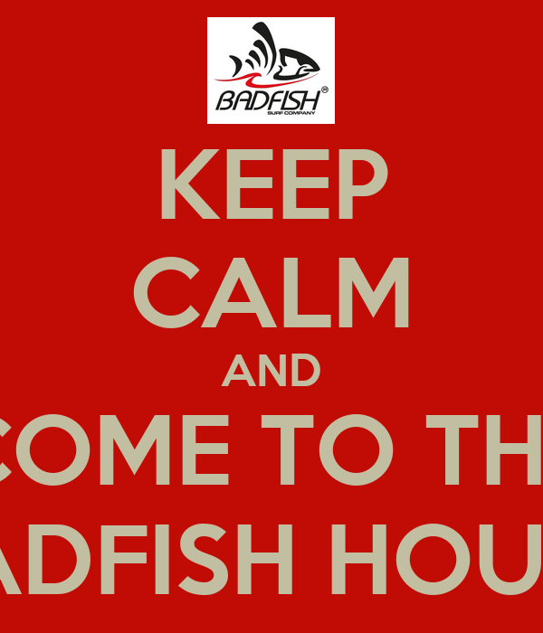 KEEP CALM AND COME TO THE BADFISH HOUSE