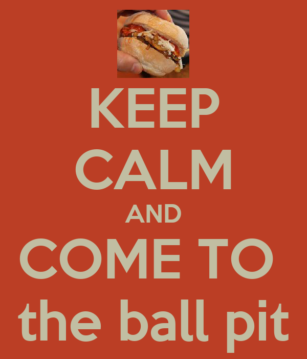 KEEP CALM AND COME TO  the ball pit