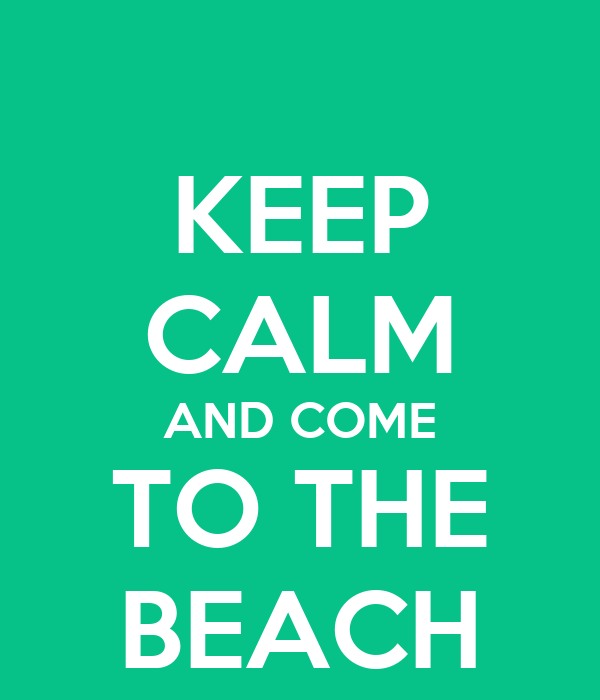 KEEP CALM AND COME TO THE BEACH