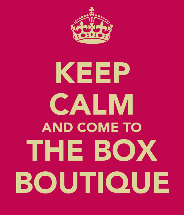 KEEP CALM AND COME TO THE BOX BOUTIQUE
