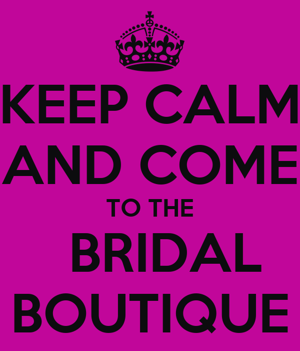KEEP CALM AND COME TO THE   BRIDAL BOUTIQUE