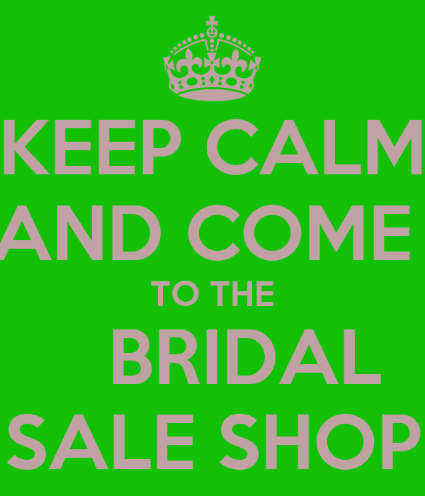 KEEP CALM AND COME  TO THE    BRIDAL SALE SHOP