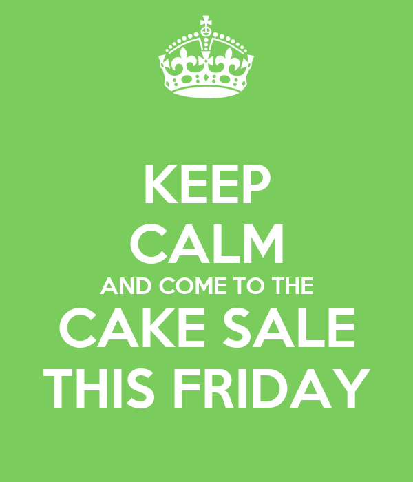 KEEP CALM AND COME TO THE CAKE SALE THIS FRIDAY