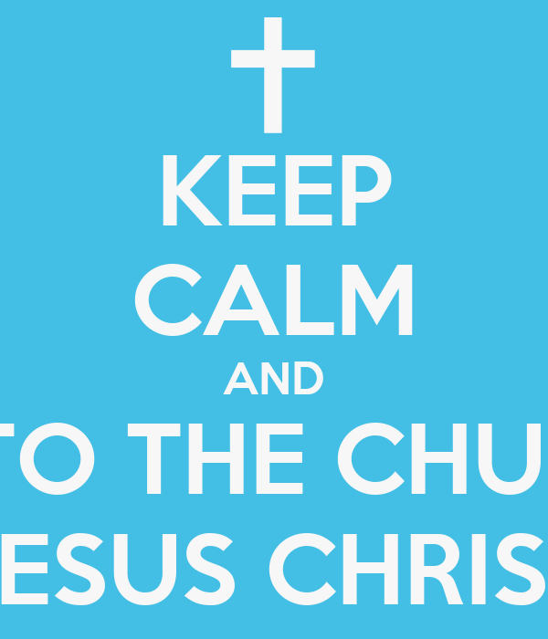 KEEP CALM AND COME TO THE CHURCH OF JESUS CHRIST