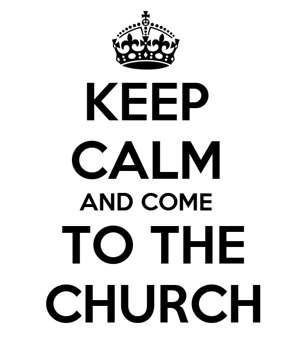 KEEP CALM AND COME  TO THE  CHURCH