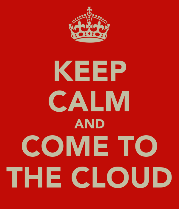 KEEP CALM AND COME TO THE CLOUD