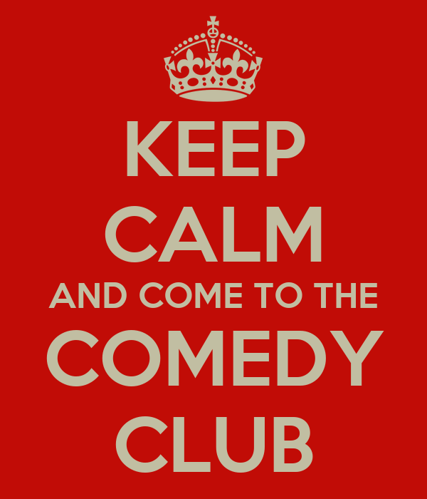 KEEP CALM AND COME TO THE COMEDY CLUB