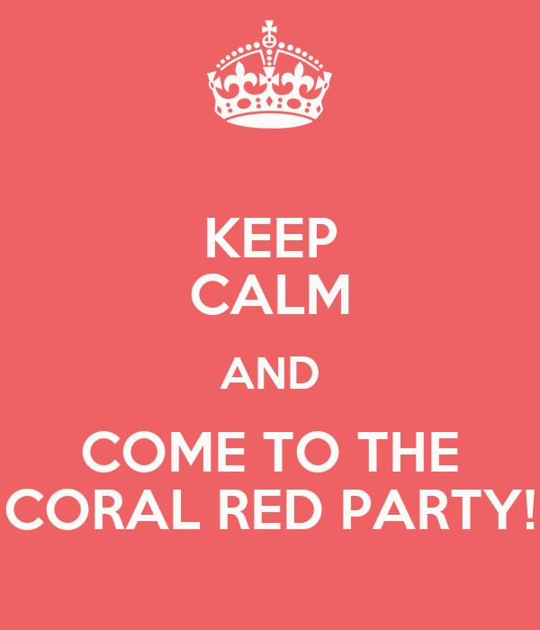 KEEP CALM AND COME TO THE CORAL RED PARTY!
