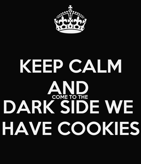KEEP CALM AND  COME TO THE  DARK SIDE WE  HAVE COOKIES