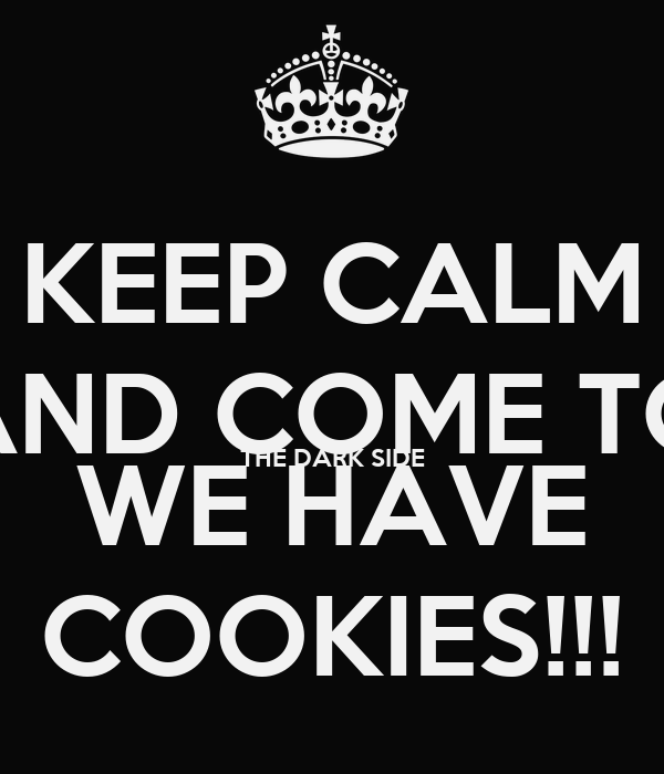 KEEP CALM AND COME TO THE DARK SIDE WE HAVE COOKIES!!!