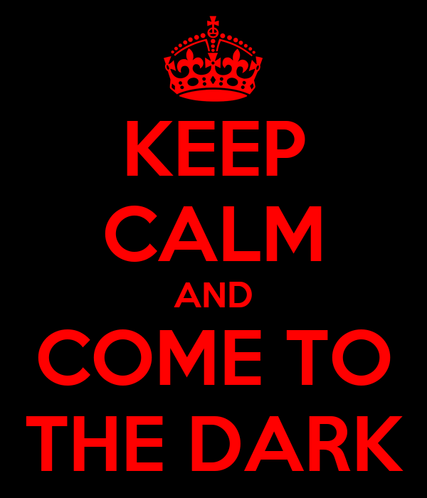 KEEP CALM AND COME TO THE DARK