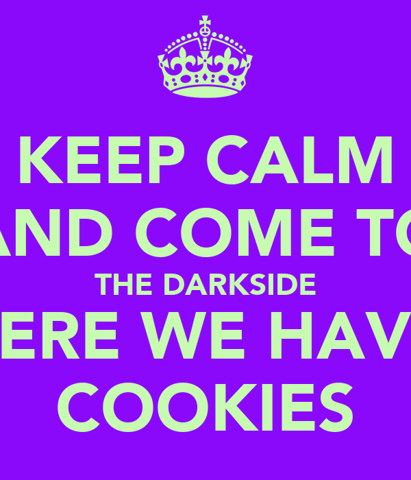 KEEP CALM AND COME TO THE DARKSIDE WHERE WE HAVE...  COOKIES