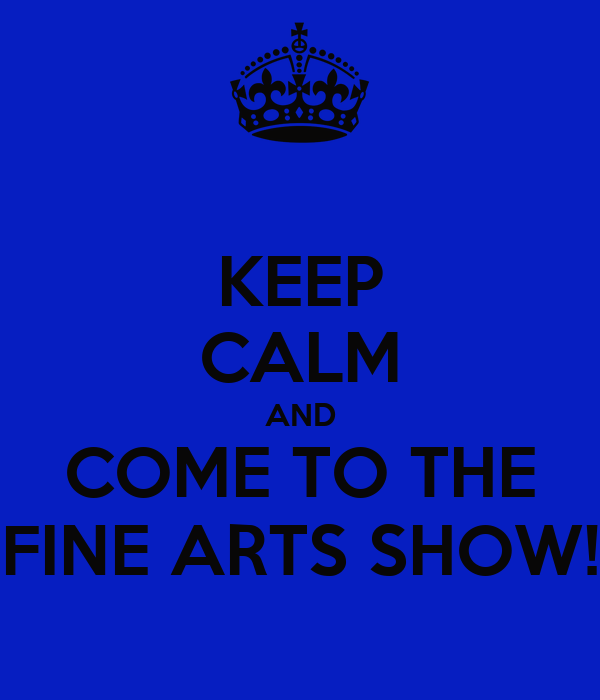 KEEP CALM AND COME TO THE FINE ARTS SHOW!