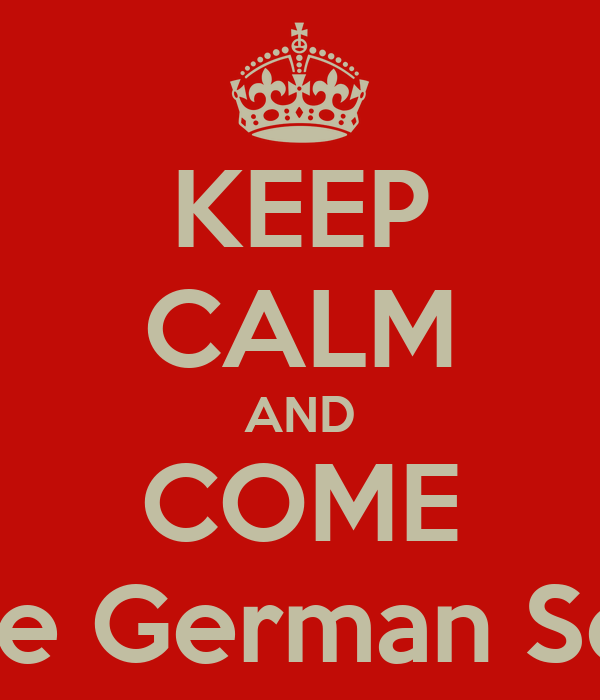 KEEP CALM AND COME To the German School