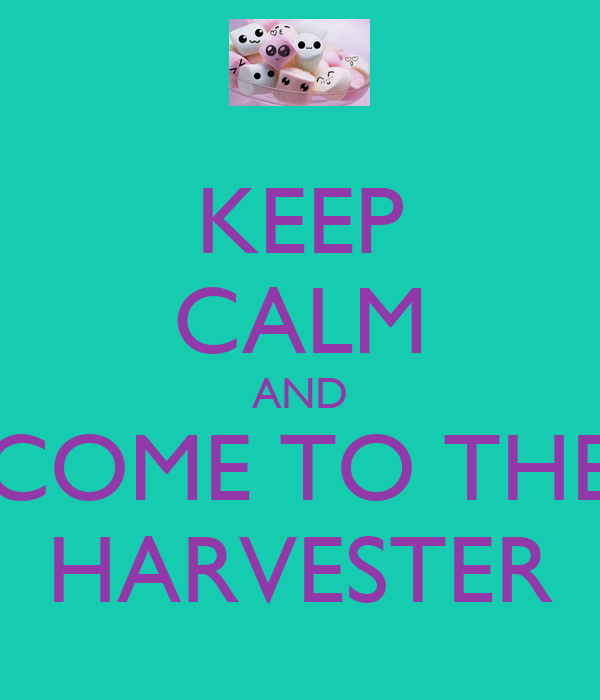 KEEP CALM AND COME TO THE HARVESTER