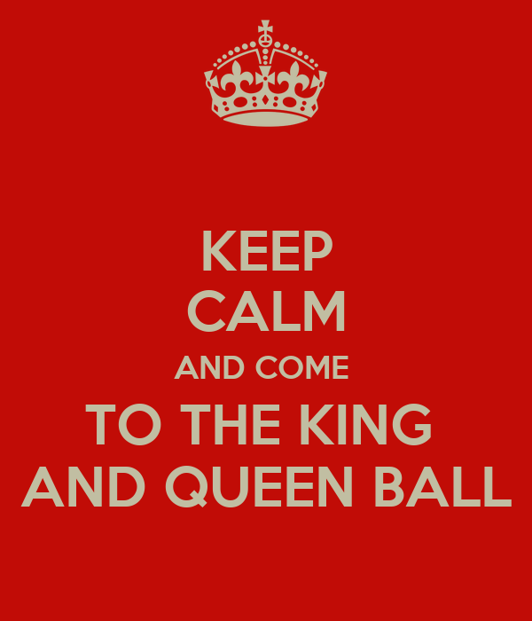 KEEP CALM AND COME  TO THE KING  AND QUEEN BALL