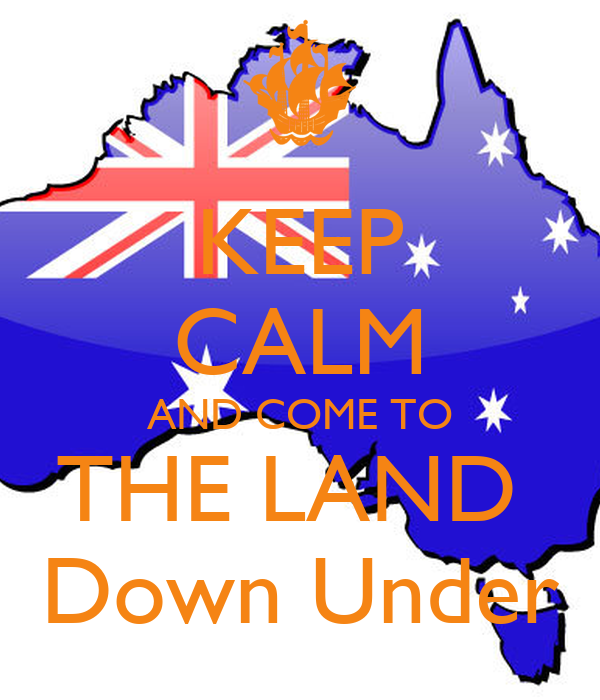 KEEP CALM AND COME TO THE LAND  Down Under