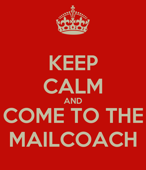 KEEP CALM AND COME TO THE MAILCOACH