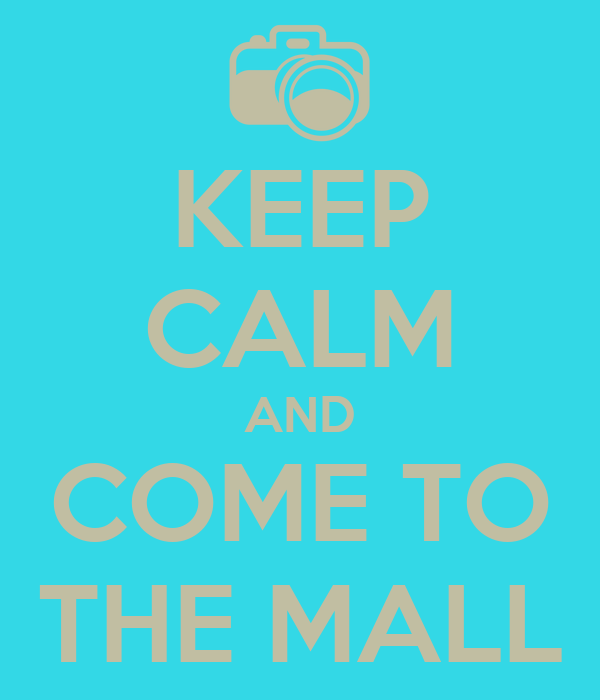 KEEP CALM AND COME TO THE MALL