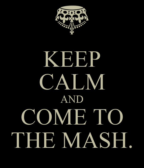 KEEP CALM AND COME TO THE MASH.