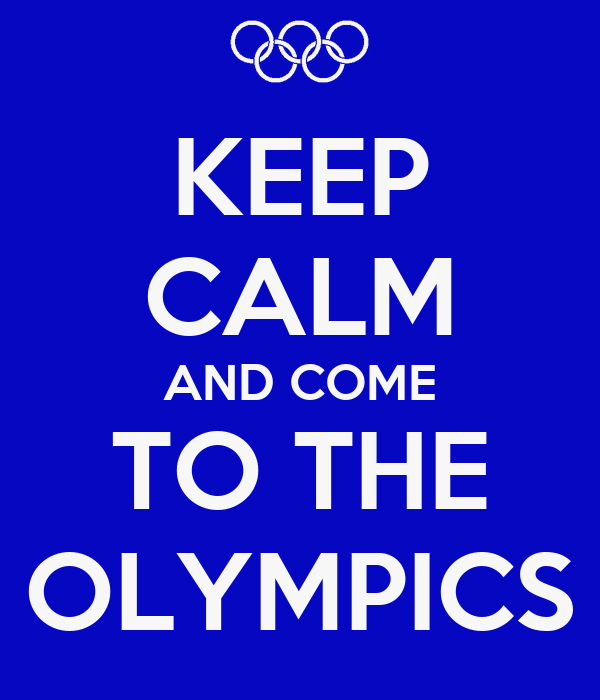KEEP CALM AND COME TO THE OLYMPICS