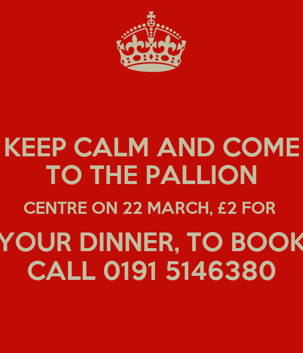 KEEP CALM AND COME TO THE PALLION CENTRE ON 22 MARCH, £2 FOR  YOUR DINNER, TO BOOK CALL 0191 5146380