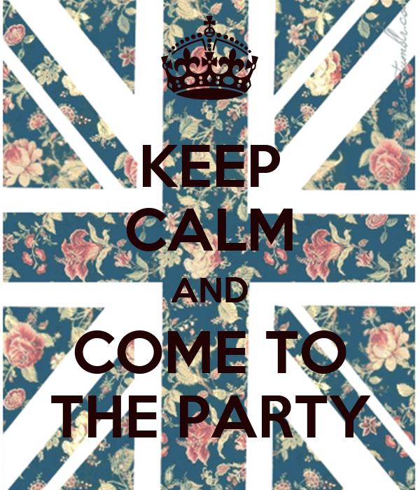 KEEP CALM AND COME TO THE PARTY