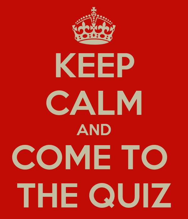 KEEP CALM AND COME TO  THE QUIZ