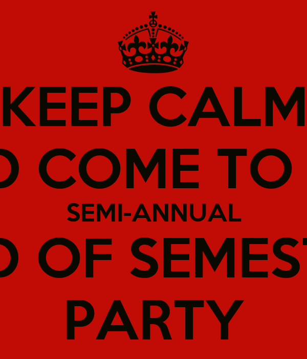 KEEP CALM AND COME TO THE SEMI-ANNUAL END OF SEMESTER PARTY