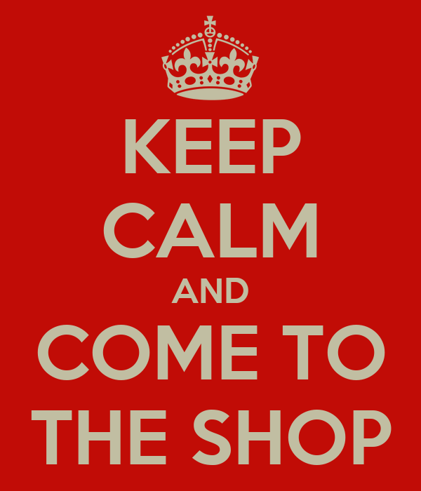 KEEP CALM AND COME TO THE SHOP