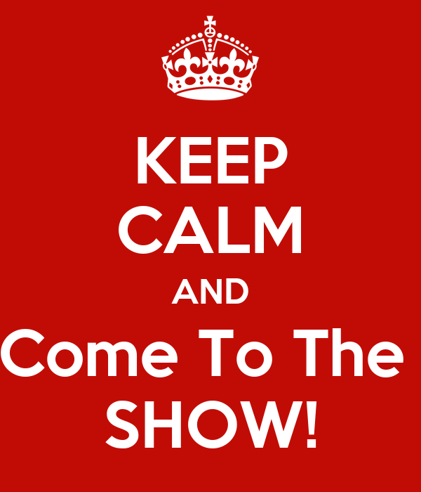 KEEP CALM AND Come To The  SHOW!