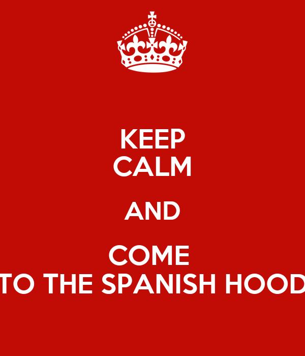 KEEP CALM AND COME  TO THE SPANISH HOOD