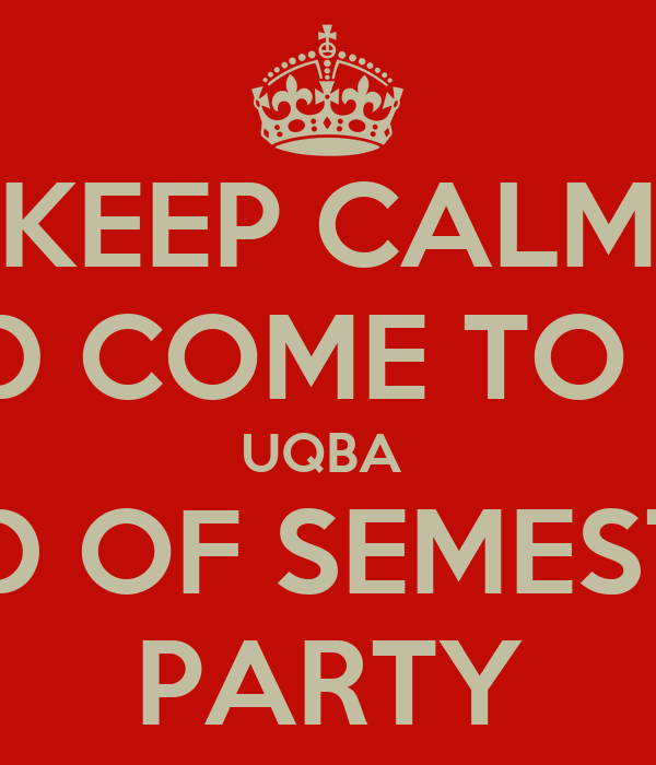 KEEP CALM AND COME TO THE UQBA  END OF SEMESTER PARTY
