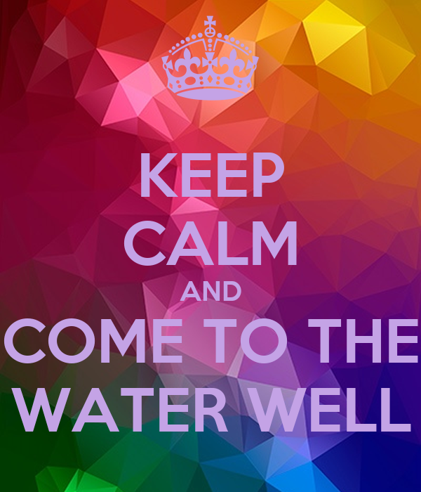KEEP CALM AND COME TO THE WATER WELL