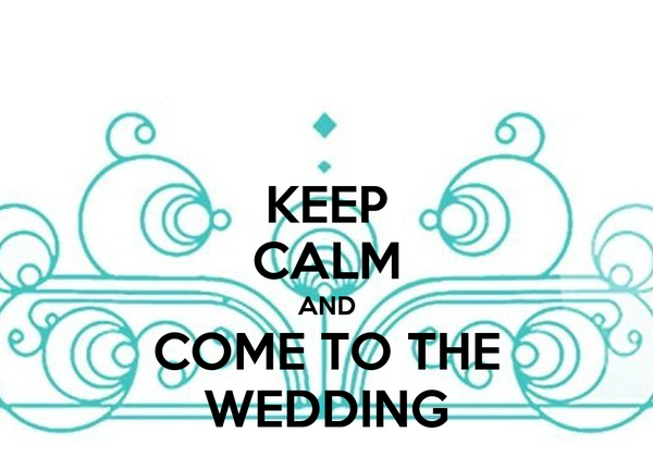 KEEP CALM AND COME TO THE WEDDING